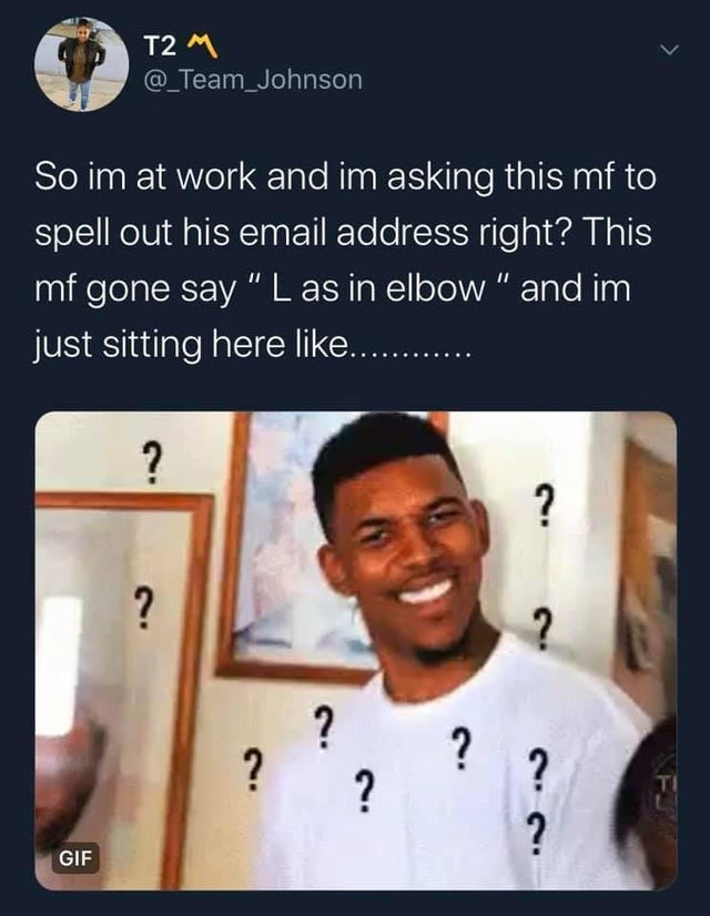 """Text - T2 M @_Team_Johnson So im at work and im asking this mf to spell out his email address right? This mf gone say """" L as in elbow """" and im just sitting here like... ? ? ? GIF"""