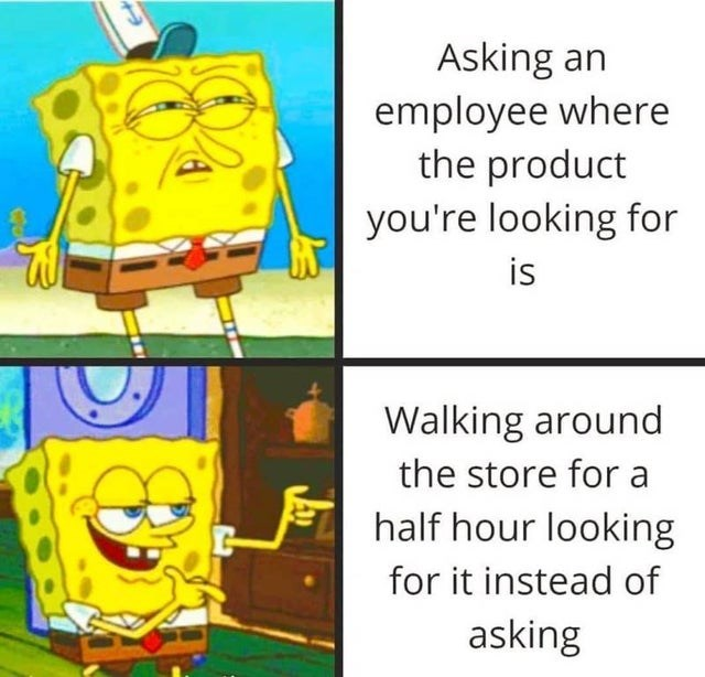 Cartoon - Asking an employee where the product you're looking for is Walking around the store for a half hour looking for it instead of asking