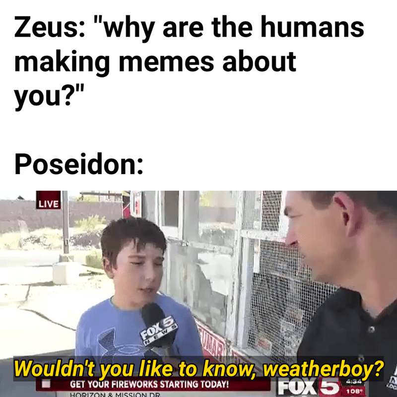 "Text - Zeus: ""why are the humans making memes about you?"" Poseidon: LIVE FOX 5 NEWS Wouldn't you like to know, weatherboy? GET YOUR FIREWORKS STARTING TODAY! HORIZON & MISSICON DR FOX 5 4:34 ఉం 108"