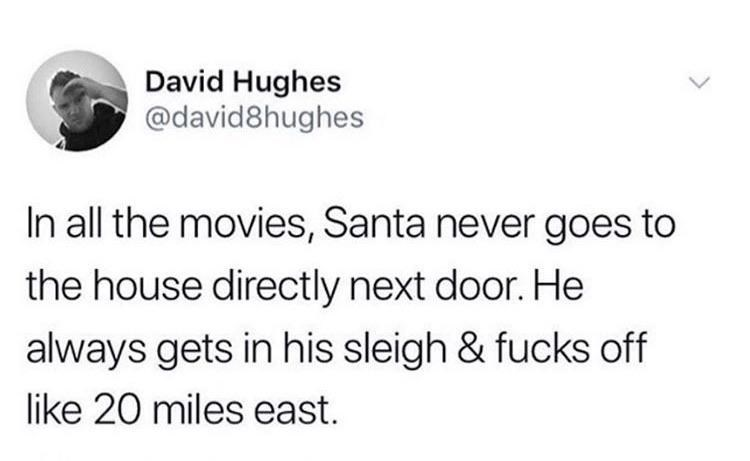 Text - David Hughes @david8hughes In all the movies, Santa never goes to the house directly next door. He always gets in his sleigh & fucks off like 20 miles east.