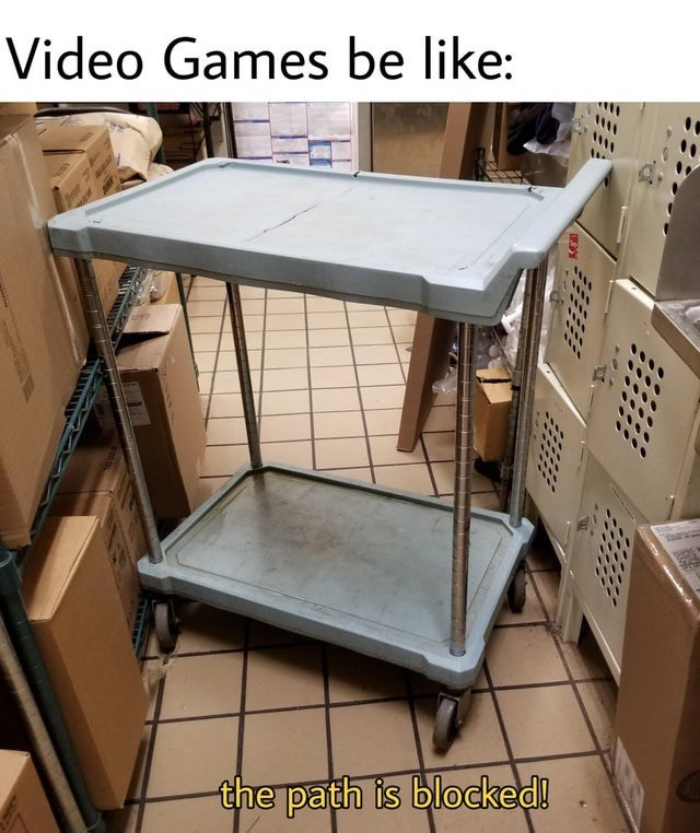 Desk - Video Games be like: the path is blocked!