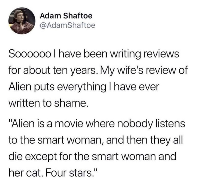 """Text - Adam Shaftoe @AdamShaftoe Soooo0o I have been writing reviews for about ten years. My wife's review of Alien puts everything I have ever written to shame. """"Alien is a movie where nobody listens to the smart woman, and then they all die except for the smart woman and her cat. Four stars."""""""