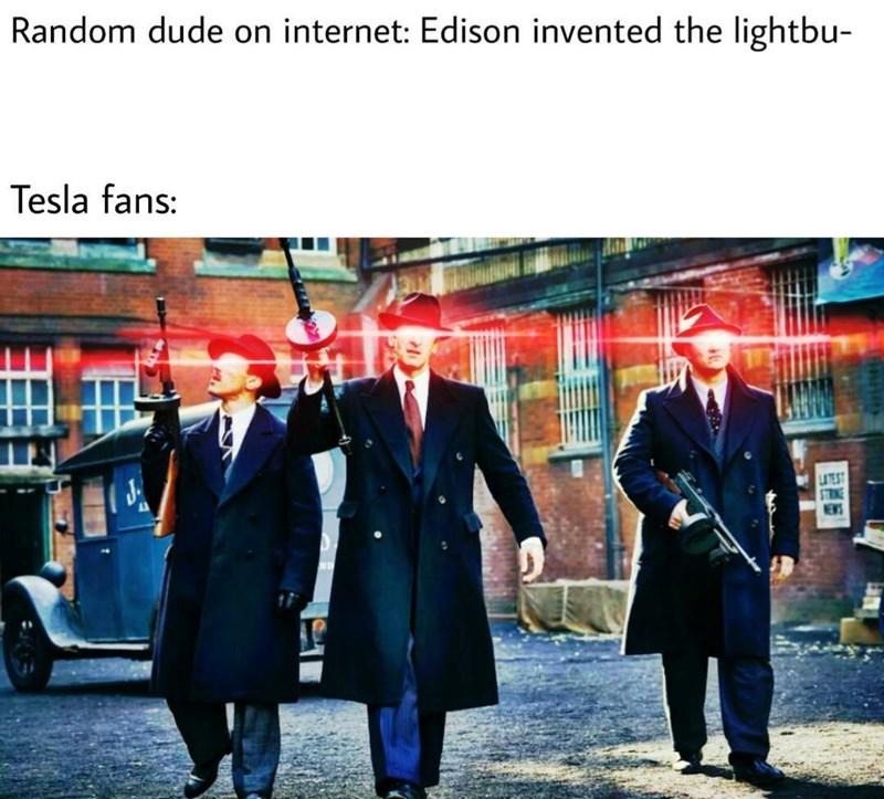 Gentleman - Random dude on internet: Edison invented the lightbu- Tesla fans: UTEST STRINE NEWS
