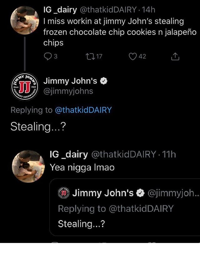 Text - IG_dairy @thatkidDAIRY - 14h I miss workin at jimmy John's stealing frozen chocolate chip cookiesn jalapeño chips 27 17 3 42 Jimmy John's Sinca CO @jimmyjohns Replying to @thatkidDAIRY Stealing...? IG _dairy @thatkidDAIRY 11h Yea nigga Imao O Jimmy John's O @jimmyjoh.. Replying to @thatkidDAIRY Stealing...? OHN'S COURN