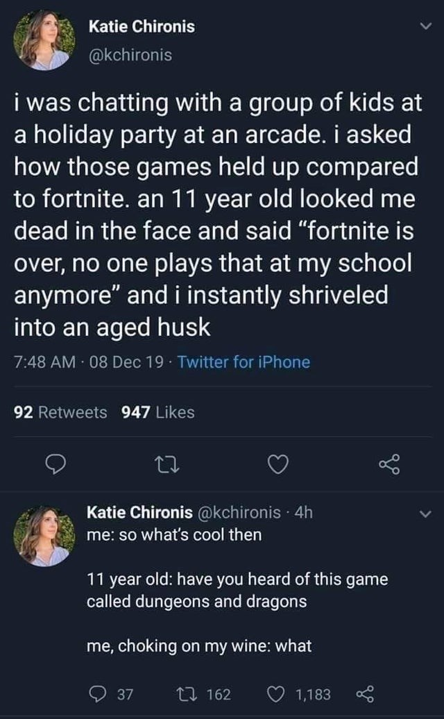 """Text - Katie Chironis @kchironis i was chatting with a group of kids at a holiday party at an arcade. i asked how those games held up compared to fortnite. an 11 year old looked me dead in the face and said """"fortnite is over, no one plays that at my school anymore"""" and i instantly shriveled into an aged husk 7:48 AM 08 Dec 19 · Twitter for iPhone 92 Retweets 947 Likes Katie Chironis @kchironis · 4h me: so what's cool then 11 year old: have you heard of this game called dungeons and dragons me, c"""