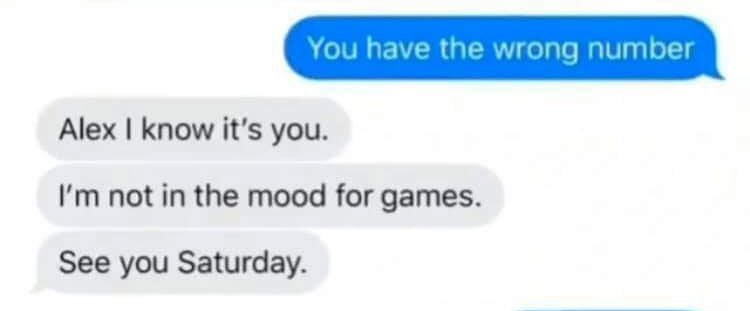 Text - You have the wrong number Alex I know it's you. I'm not in the mood for games. See you Saturday.