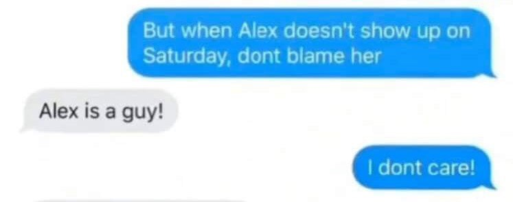Text - But when Alex doesn't show up on Saturday, dont blame her Alex is a guy! I dont care!