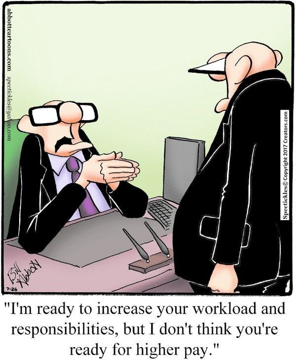 """Cartoon - 7-26 """"I'm ready to increase your workload and responsibilities, but I don't think you're ready for higher pay."""" Spectickles@ Copyright 2017 Creators.com abbotteartoons.com spectickles@yahoo.com"""