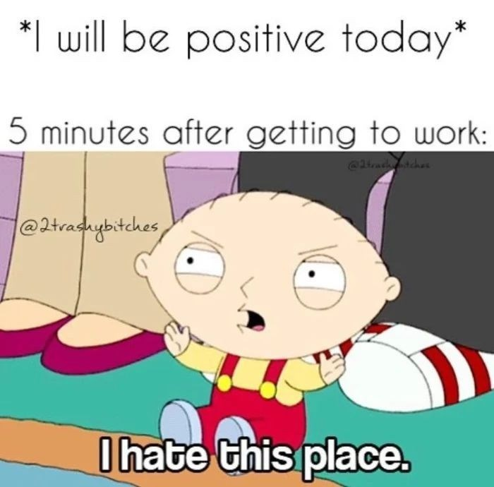 Cartoon - *I will be positive today* 5 minutes after getting to work: trachches @2tradhybitches Ihate this place.