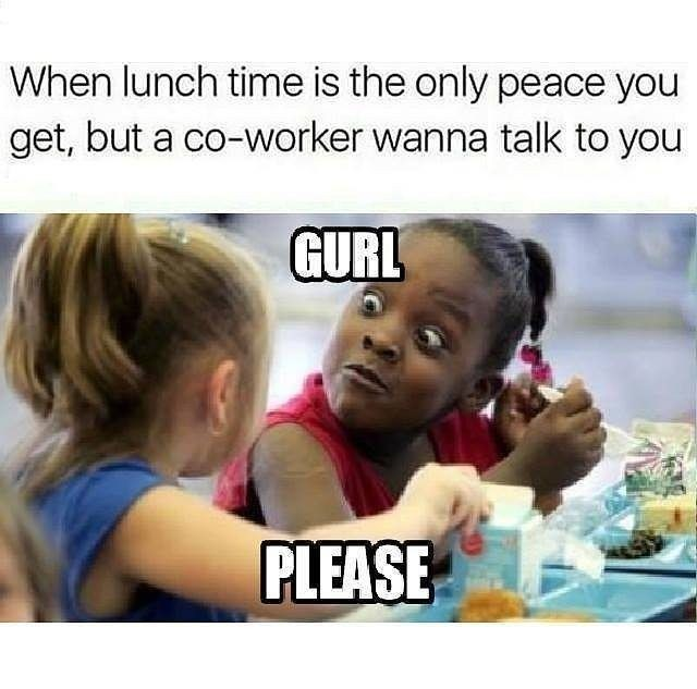 Text - When lunch time is the only peace you get, but a co-worker wanna talk to you GURL PLEASE
