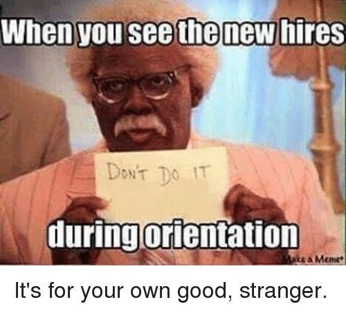 Text - When you see the new hires DON'T DO IT during orientation te a Meme It's for your own good, stranger.