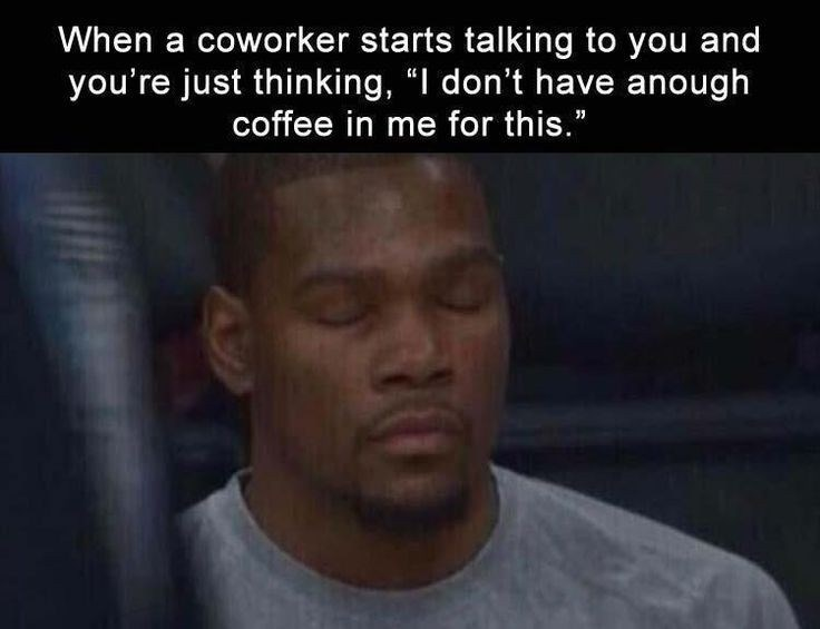 """Forehead - When a coworker starts talking to you and you're just thinking, """"I don't have anough coffee in me for this."""" A3"""