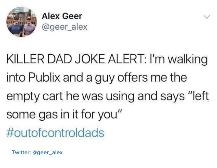 "Text - Alex Geer @geer_alex KILLER DAD JOKE ALERT: I'm walking into Publix and a guy offers me the empty cart he was using and says ""left some gas in it for you"" #outofcontroldads Twitter: @geer_alex"