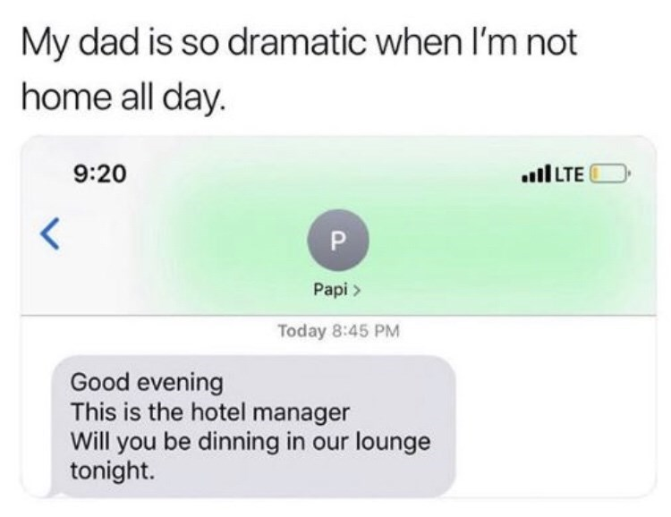 Text - My dad is so dramatic when I'm not home all day. 9:20 ll LTE Papi > Today 8:45 PM Good evening This is the hotel manager Will you be dinning in our lounge tonight.