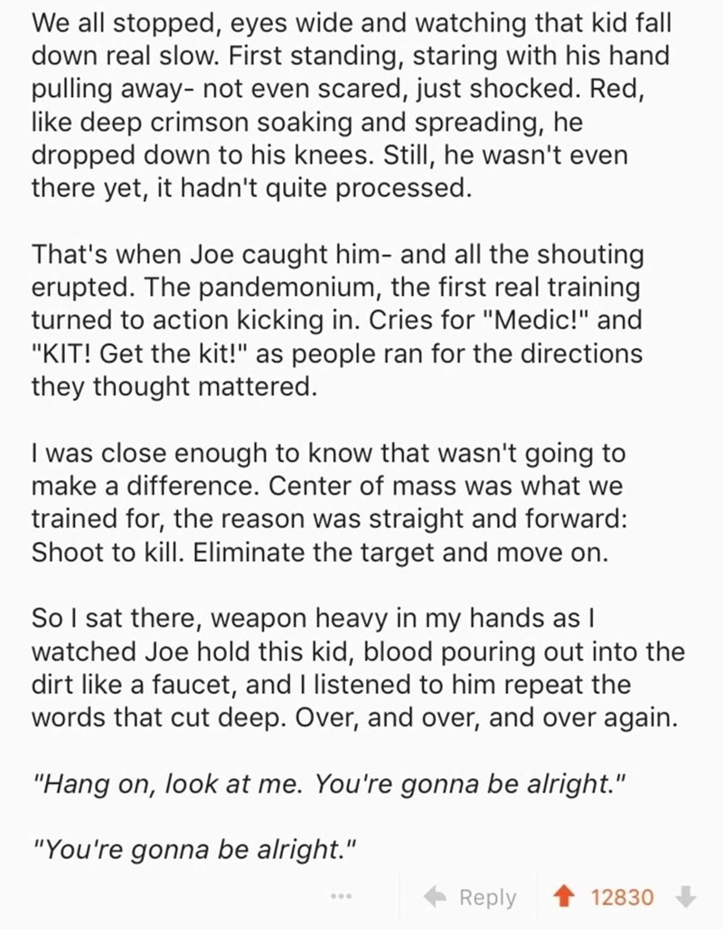 """Text - We all stopped, eyes wide and watching that kid fall down real slow. First standing, staring with his hand pulling away- not even scared, just shocked. Red, like deep crimson soaking and spreading, he dropped down to his knees. Still, he wasn't even there yet, it hadn't quite processed. That's when Joe caught him- and all the shouting erupted. The pandemonium, the first real training turned to action kicking in. Cries for """"Medic!"""" and """"KIT! Get the kit!"""" as people ran for the directions t"""