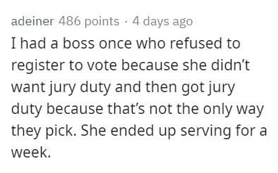 Text - adeiner 486 points · 4 days ago I had a boss once who refused to register to vote because she didn't want jury duty and then got jury duty because that's not the only way they pick. She ended up serving for a week.