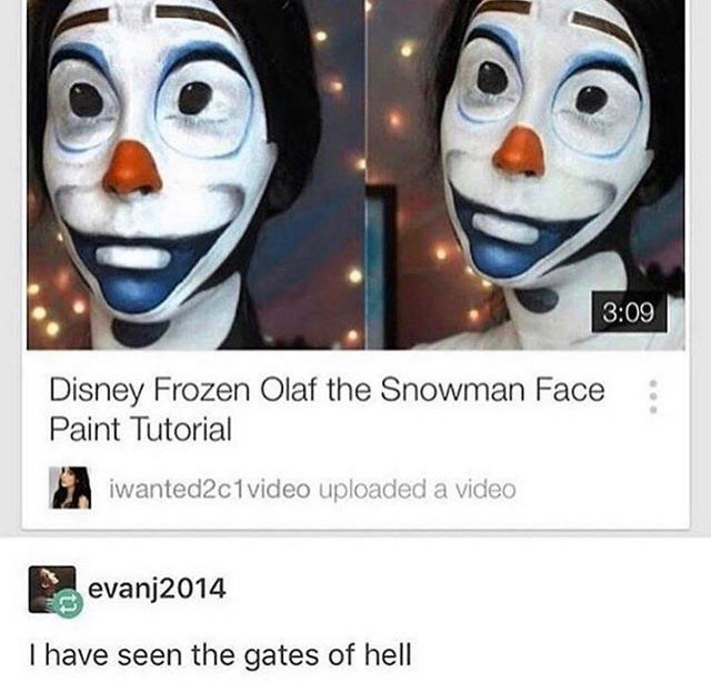 Face - 3:09 Disney Frozen Olaf the Snowman Face Paint Tutorial iwanted2c1video uploaded a video evanj2014 I have seen the gates of hell