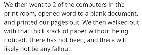 Text - We then went to 2 of the computers in the print room, opened word to a blank document, and printed our pages out. We then walked out with that thick stack of paper without being noticed. There has not been, and there wil| likely not be any fallout.