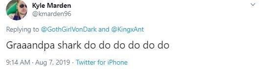 Text - Kyle Marden @kmarden96 Replying to @GothGirlVonDark and @KingxAnt Graaandpa shark do do do do do do 9:14 AM - Aug 7, 2019 · Twitter for iPhone