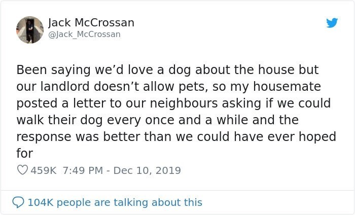 Text - Jack McCrossan @Jack_McCrossan Been saying we'd love a dog about the house but our landlord doesn't allow pets, so my housemate posted a letter to our neighbours asking if we could walk their dog every once and a while and the response was better than we could have ever hoped for 459K 7:49 PM - Dec 10, 2019 104K people are talking about this