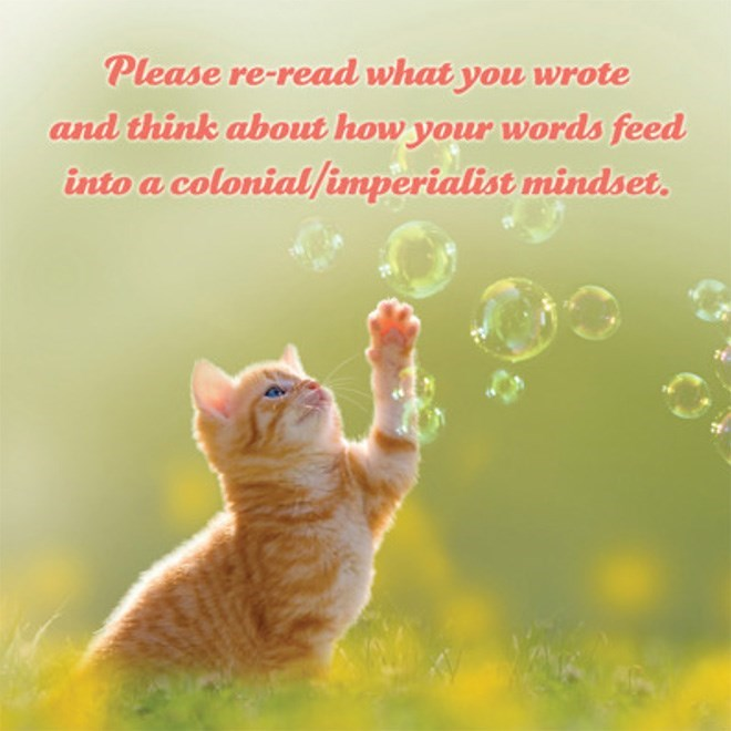 Cat - Please re-read what you wrote and think about how your words feed into a colonial/imperialist mindset.