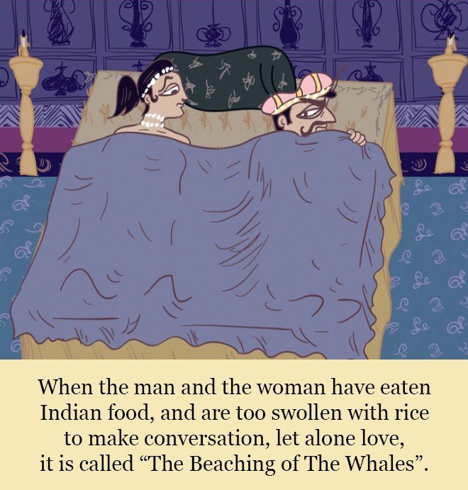 """Text - When the man and the woman have eaten Indian food, and are too swollen with rice to make conversation, let alone love, it is called """"The Beaching of The Whales""""."""
