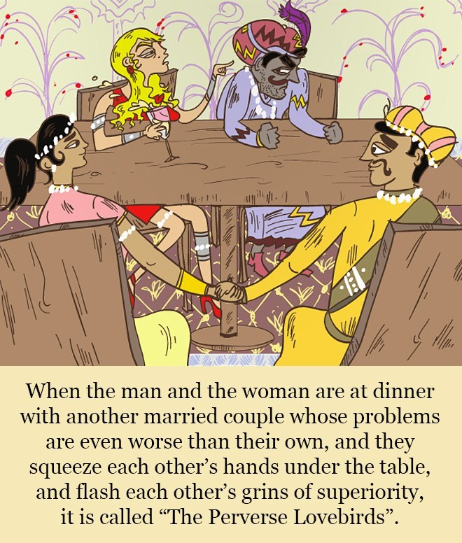 """Text - When the man and the woman are at dinner with another married couple whose problems are even worse than their own, and they squeeze each other's hands under the table, and flash each other's grins of superiority, it is called """"The Perverse Lovebirds""""."""