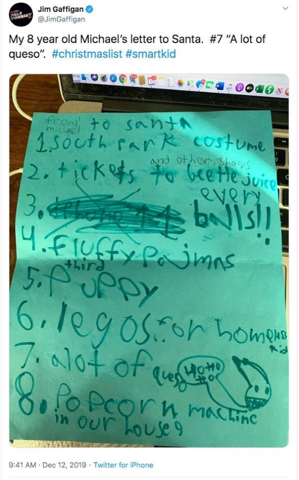 "Text - Jim Gaffigan O @JimGaffigan My 8 year old Michael's letter to Santa. #7 ""A lot of queso"". #christmaslist #smartkid to santA miclas 1.5outh Par R costume and ot hen shoys 2.tickefs to beette juicom ever 3. bNIslI +hira 6.leg osor hohieng 7.al0t of quut 8fo Pcorn machne in Our house 9:41 AM · Dec 12, 2019 · Twitter for iPhone"