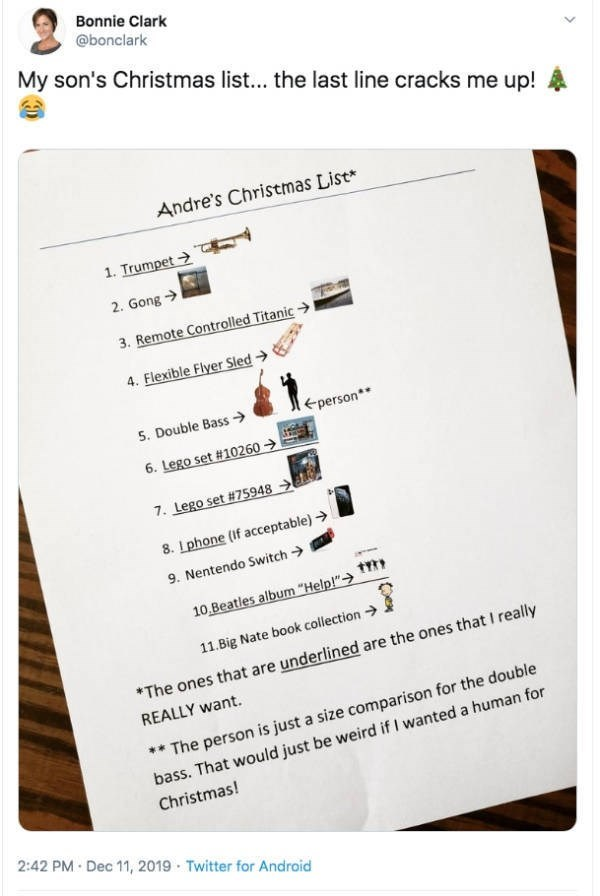 "Text - Bonnie Clark @bonclark My son's Christmas list... the last line cracks me up! Andre's Christmas List* 1. Trumpet > 2. Gong > 3. Remote Controlled Titanic > 4. Flexible Flyer Sled > eperson** 5. Double Bass → 6. Lego set #10260 > 7. Lego set #75948 → 8. Lphone (if acceptable) > 9. Nentendo Switch > 10,Beatles album ""Help!""> 11.Big Nate book collection → *The ones that are underlined are the ones that I really REALLY want. ** The person is just a size comparison for the double bass. That wo"