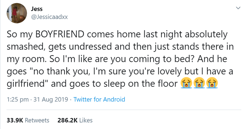 """Text - Jess @Jessicaadxx So my BOYFRIEND comes home last night absolutely smashed, gets undressed and then just stands there in my room. So l'm like are you coming to bed? And he goes """"no thank you, I'm sure you're lovely but I have a girlfriend"""" and goes to sleep on the floor fa 1:25 pm · 31 Aug 2019 · Twitter for Android 33.9K Retweets 286.2K Likes"""