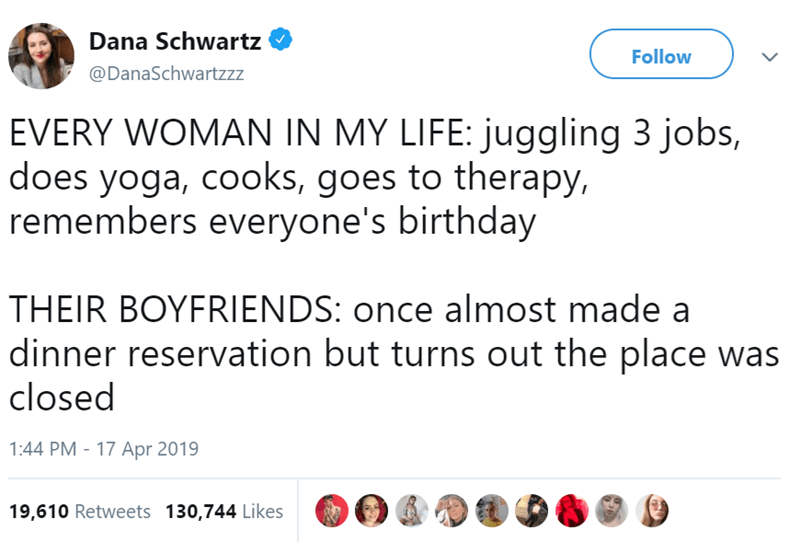 Text - Dana Schwartz Follow @DanaSchwartzzz EVERY WOMAN IN MY LIFE: juggling 3 jobs, does yoga, cooks, goes to therapy, remembers everyone's birthday THEIR BOYFRIENDS: once almost made a dinner reservation but turns out the place was closed 1:44 PM - 17 Apr 2019 19,610 Retweets 130,744 Likes