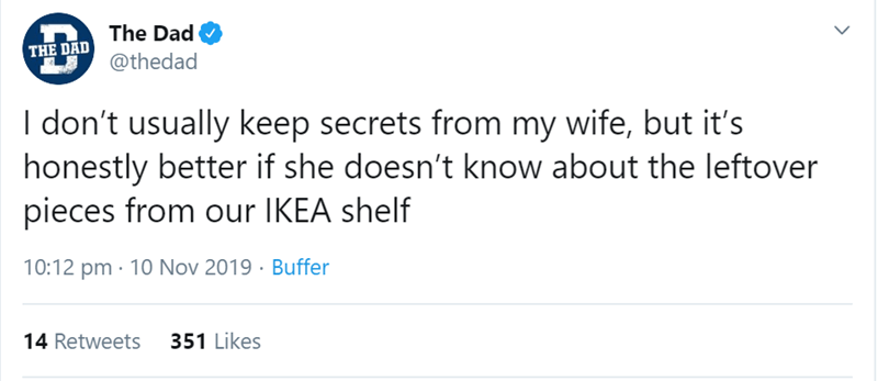 Text - The Dad THE DAD @thedad I don't usually keep secrets from my wife, but it's honestly better if she doesn't know about the leftover pieces from our IKEA shelf 10:12 pm · 10 Nov 2019 · Buffer 14 Retweets 351 Likes