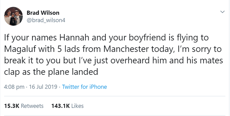 Text - Brad Wilson @brad_wilson4 If your names Hannah and your boyfriend is flying to Magaluf with 5 lads from Manchester today, I'm sorry to break it to you but I've just overheard him and his mates clap as the plane landed 4:08 pm · 16 Jul 2019 · Twitter for iPhone 15.3K Retweets 143.1K Likes