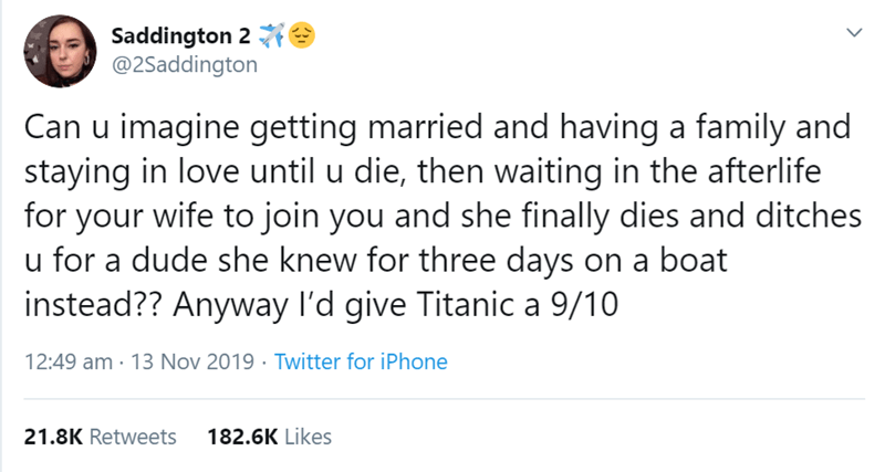 Text - Saddington 2 e @2Saddington Can u imagine getting married and having a family and staying in love until u die, then waiting in the afterlife for your wife to join you and she finally dies and ditches u for a dude she knew for three days on a boat instead?? Anyway l'd give Titanic a 9/10 12:49 am · 13 Nov 2019 · Twitter for iPhone 21.8K Retweets 182.6K Likes