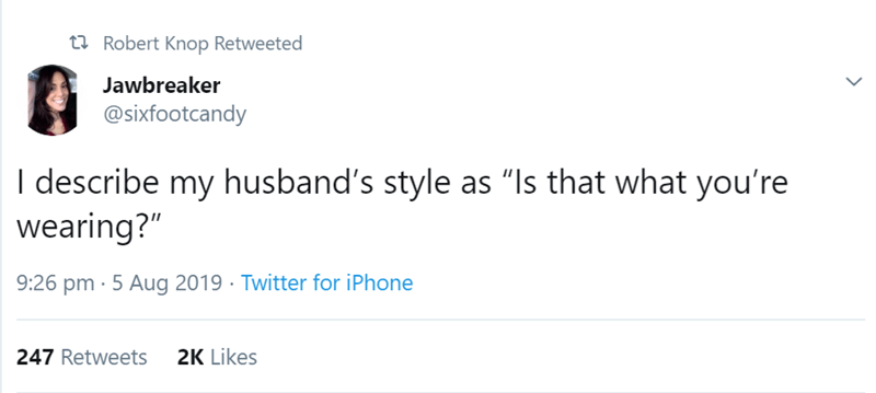 """Text - t2 Robert Knop Retweeted Jawbreaker @sixfootcandy I describe my husband's style as """"Is that what you're wearing?"""" 9:26 pm · 5 Aug 2019 · Twitter for iPhone 2K Likes 247 Retweets"""