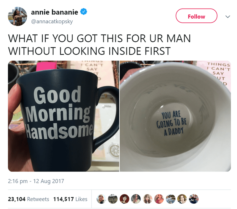 Cup - annie bananie Follow @annacatkopsky WHAT IF YOU GOT THIS FOR UR MAN WITHOUT LOOKING INSIDE FIRST CAN'T THINGS I CAN'T SAY UT SAY Good Morning Handsome YOU ARE GOING TO BE A DADDY 2:16 pm - 12 Aug 2017 23,104 Retweets 114,517 Likes