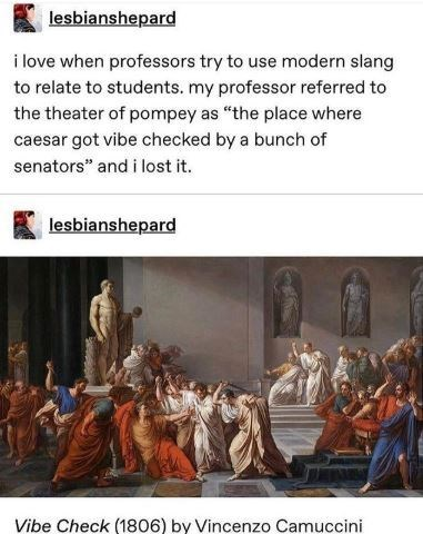 "Holy places - lesbianshepard i love when professors try to use modern slang to relate to students. my professor referred to the theater of pompey as ""the place where caesar got vibe checked by a bunch of senators"" and i lost it. lesbianshepard Vibe Check (1806) by Vincenzo Camuccini"