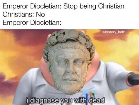 Forehead - Emperor Diocletian: Stop being Christian Christians: No Emperor Diocletian: @history ladz i diagnose you with dead