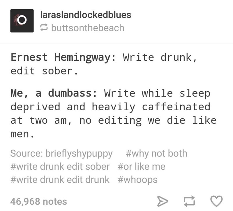 Text - laraslandlockedblues E buttsonthebeach Ernest Hemingway: Write drunk, edit sober. Me, a dumbass: Write while sleep deprived and heavily caffeinated at two am, no editing we die like men. Source: brieflyshypuppy #why not both #write drunk edit sober #or like me #write drunk edit drunk #whoops 46,968 notes