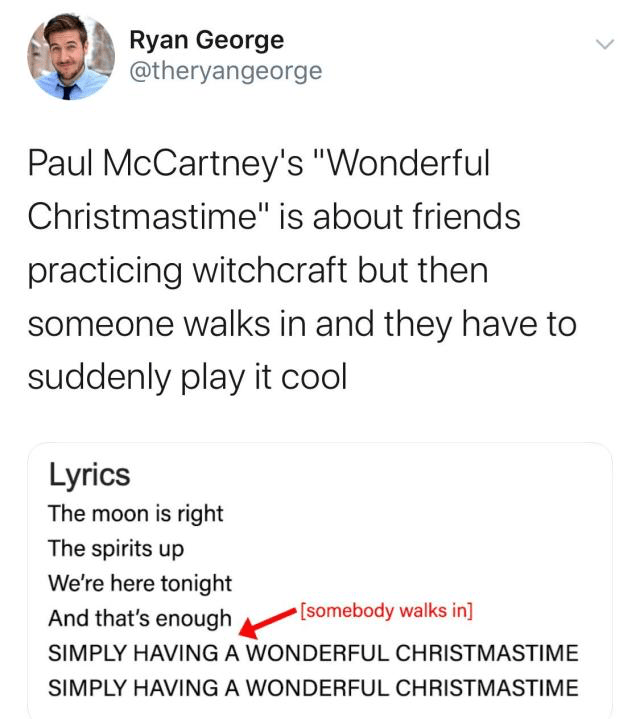 """Text - Ryan George @theryangeorge Paul McCartney's """"Wonderful Christmastime"""" is about friends practicing witchcraft but then someone walks in and they have to suddenly play it cool Lyrics The moon is right The spirits up We're here tonight [somebody walks in] And that's enough SIMPLY HAVING A WONDERFUL CHRISTMASTIME SIMPLY HAVING A WONDERFUL CHRISTMASTIME"""
