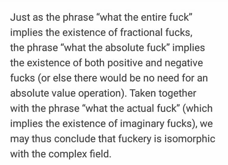 """Text - Just as the phrase """"what the entire fuck"""" implies the existence of fractional fucks, the phrase """"what the absolute fuck"""" implies the existence of both positive and negative fucks (or else there would be no need for an absolute value operation). Taken together with the phrase """"what the actual fuck"""" (which implies the existence of imaginary fucks), we may thus conclude that fuckery is isomorphic with the complex field."""