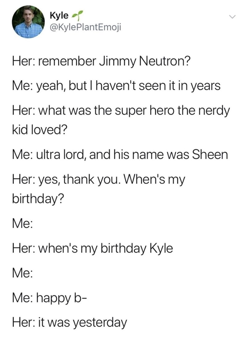 Text - Kyle @KylePlantEmoji Her: remember Jimmy Neutron? Me: yeah, but I haven't seen it in years Her: what was the super hero the nerdy kid loved? Me: ultra lord, and his name was Sheen Her: yes, thank you. When's my birthday? Me: Her: when's my birthday Kyle Me: Me: happy b- Her: it was yesterday