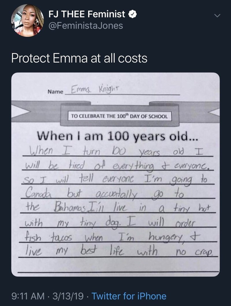 Text - FJ THEE Feminist @FeministaJones Protect Emma at all costs Emma Knight Name TO CELEBRATE THE 100 DAY OF SCHOOL When I am 100 years old... When I turn bo years. will be tired of every thing t everyone, So T will tell everyone I'm Canda the Bihamas I'n live in my tiny dag. I old I to going g0 to a tiny hot will order hungery,t no crap. but accuntally with fish tacos when live my I'm best life with 9:11 AM · 3/13/19 · Twitter for iPhone