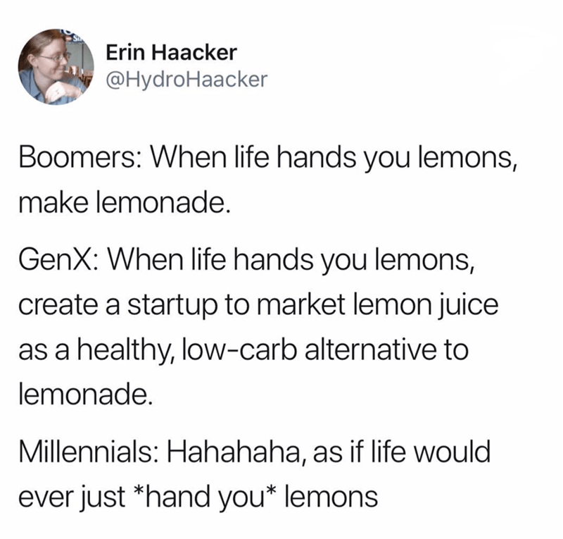 Text - Erin Haacker @HydroHaacker Boomers: When life hands you lemons, make lemonade. GenX: When life hands you lemons, create a startup to market lemon juice as a healthy, low-carb alternative to lemonade. Millennials: Hahahaha, as if life would ever just *hand you* lemons