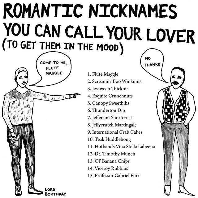 Standing - ROMANTIC NICKNAMES YOU CAN CALL YOUR LOVER (TO GET THEM IN THE MOOD) NO COME TO ME, FLUTE MAGGLE THANKS 1. Flute Maggle 2. Screamin' Boo Winkums 3. Jessween Thicknit 4. Esquire Crunchnuts 5. Canopy Sweetbibs 6. Thunderton Dip 7. Jefferson Shortcrust 8. Jellycrutch Martingale 9. International Crab Cakes 10. Teak Huddlebong 11. Hothands Vina Stella Labeena 12. Dr. Timothy Munch 13. Ol' Banana Chips 14. Viceroy Rubbins 15. Professor Gabriel Furr LORD BIRTHDAY