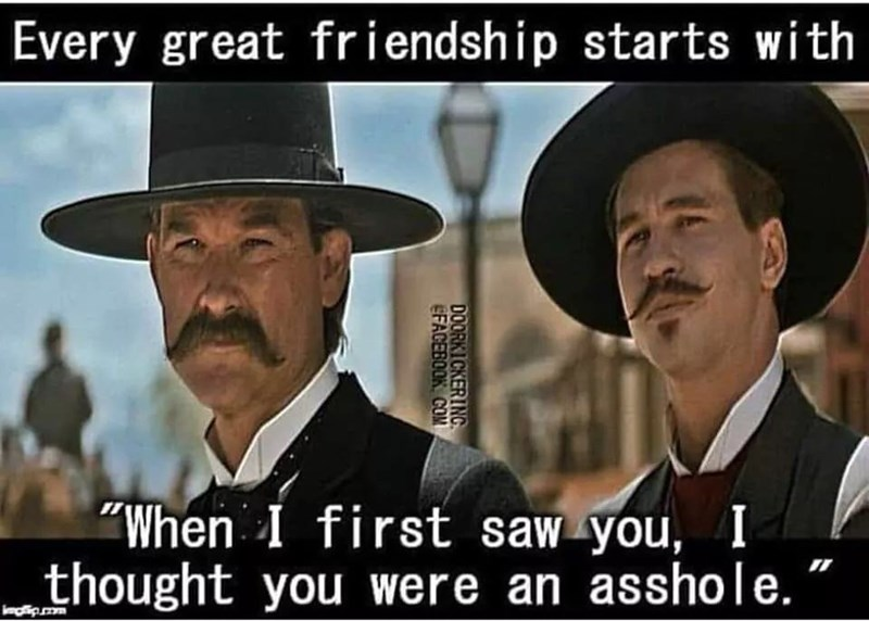"Photo caption - Every great friendship starts with ""When I first saw you, I thought you were an asshole. DOORKICKERING EFACEBOOK COM"