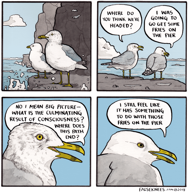 Bird - I WAS GOING TO GO GET SOME FRIES ON THE PIER WHERE DO YOU THINK WE'RE HEADED? I STILL FEEL LIKE IT HAS SOMETHING TO DO WITH THOSE FRIES ON THE PIER NO I MEAN BIG PICTURE- WHAT IS THE CULMINATING RESULT OF CONSCIOUSNESS? WHERE DOES THIS PATH END? FALSEKNEES.COM @2018