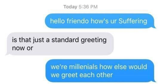 Text - Today 5:36 PM hello friendo how's ur Suffering is that just a standard greeting now or we're millenials how else would we greet each other
