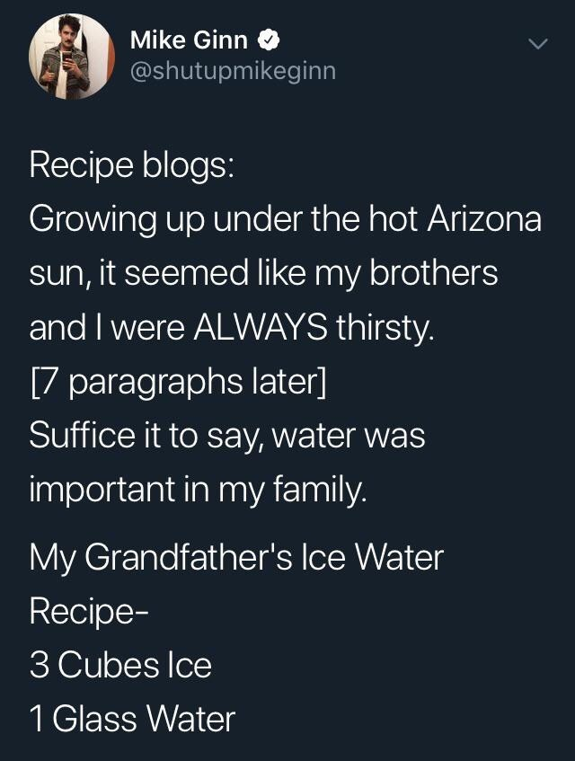 Text - Mike Ginn @shutupmikeginn Recipe blogs: Growing up under the hot Arizona sun, it seemed like my brothers and I were ALWAYS thirsty. [7 paragraphs later] Suffice it to say, water was important in my family. My Grandfather's Ice Water Recipe- 3 Cubes Ice 1 Glass Water