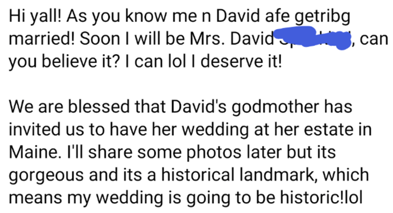 Text - Hi yall! As you know me n David afe getribg married! Soon I will be Mrs. David you believe it? I can lol I deserve it! can We are blessed that David's godmother has invited us to have her wedding at her estate in Maine. I'll share some photos later but its gorgeous and its a historical landmark, which means my wedding is going to be historic!lol